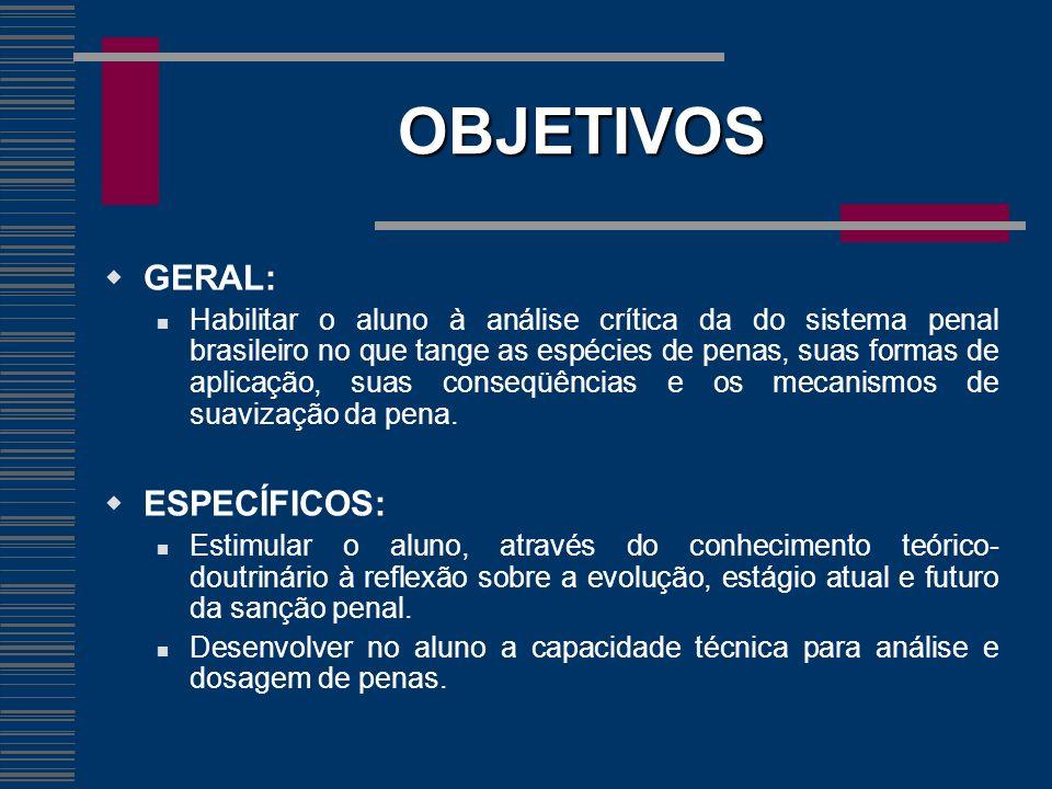 OBJETIVOS GERAL: Habilitar o aluno à análise crítica da do sistema penal brasileiro no que tange as espécies de penas, suas formas de aplicação, suas