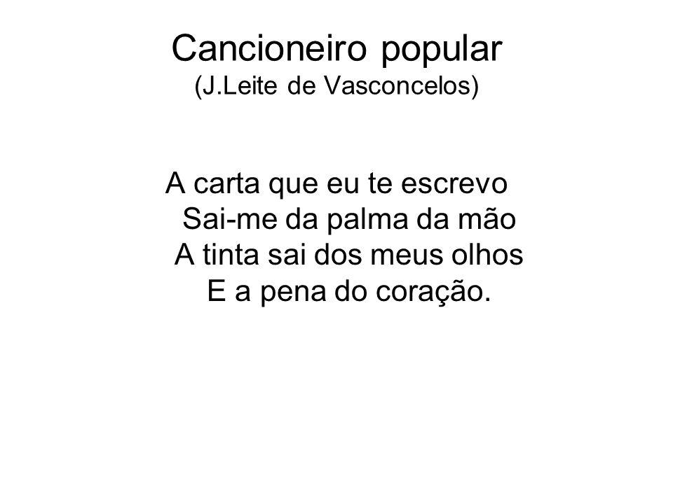 Cancioneiro popular (J.Leite de Vasconcelos) A carta que eu te escrevo Sai-me da palma da mão A tinta sai dos meus olhos E a pena do coração.