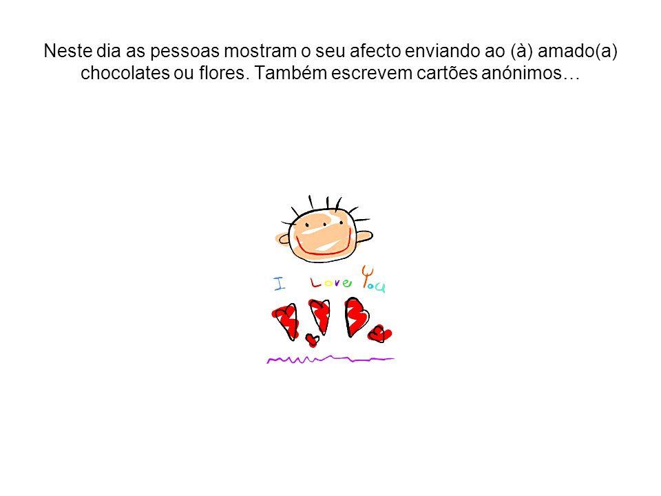 Neste dia as pessoas mostram o seu afecto enviando ao (à) amado(a) chocolates ou flores. Também escrevem cartões anónimos…