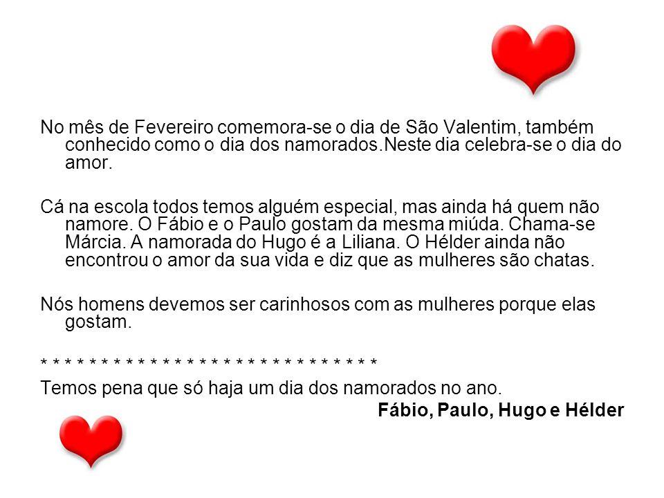 No mês de Fevereiro comemora-se o dia de São Valentim, também conhecido como o dia dos namorados.Neste dia celebra-se o dia do amor. Cá na escola todo