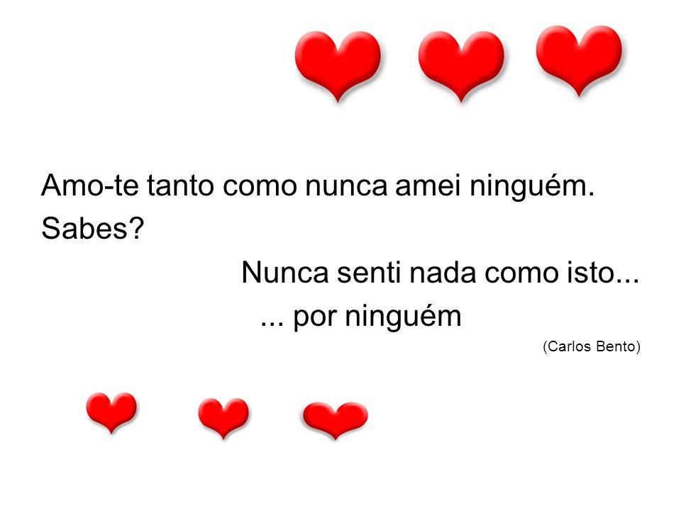 Amo-te tanto como nunca amei ninguém. Sabes? Nunca senti nada como isto...... por ninguém (Carlos Bento)