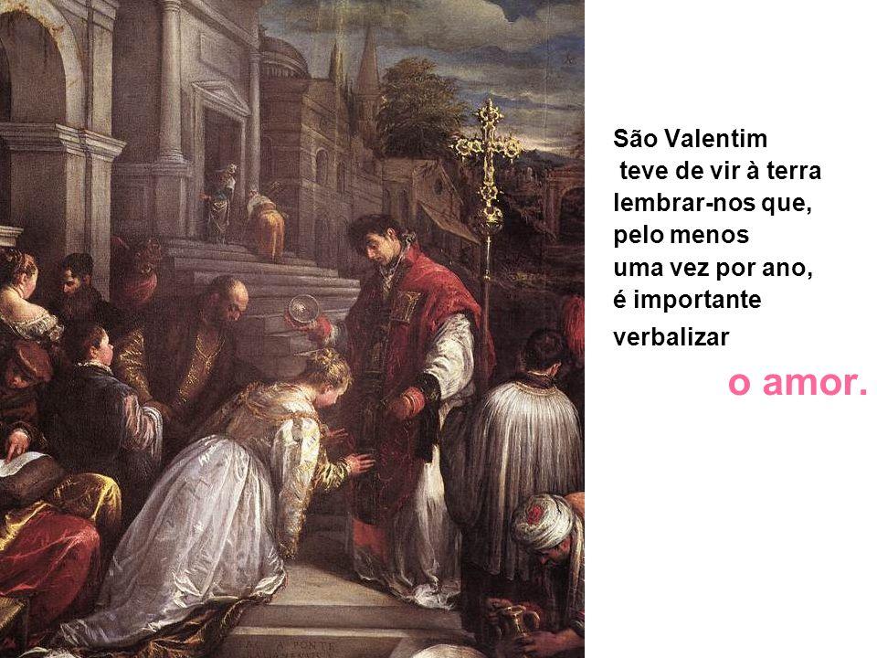 São Valentim teve de vir à terra lembrar-nos que, pelo menos uma vez por ano, é importante verbalizar o mais belo dos sentimentos. (...tenho pena que