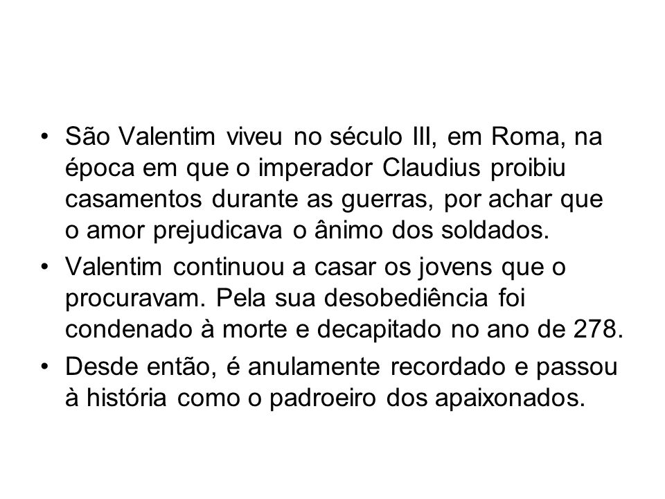 São Valentim viveu no século III, em Roma, na época em que o imperador Claudius proibiu casamentos durante as guerras, por achar que o amor prejudicav