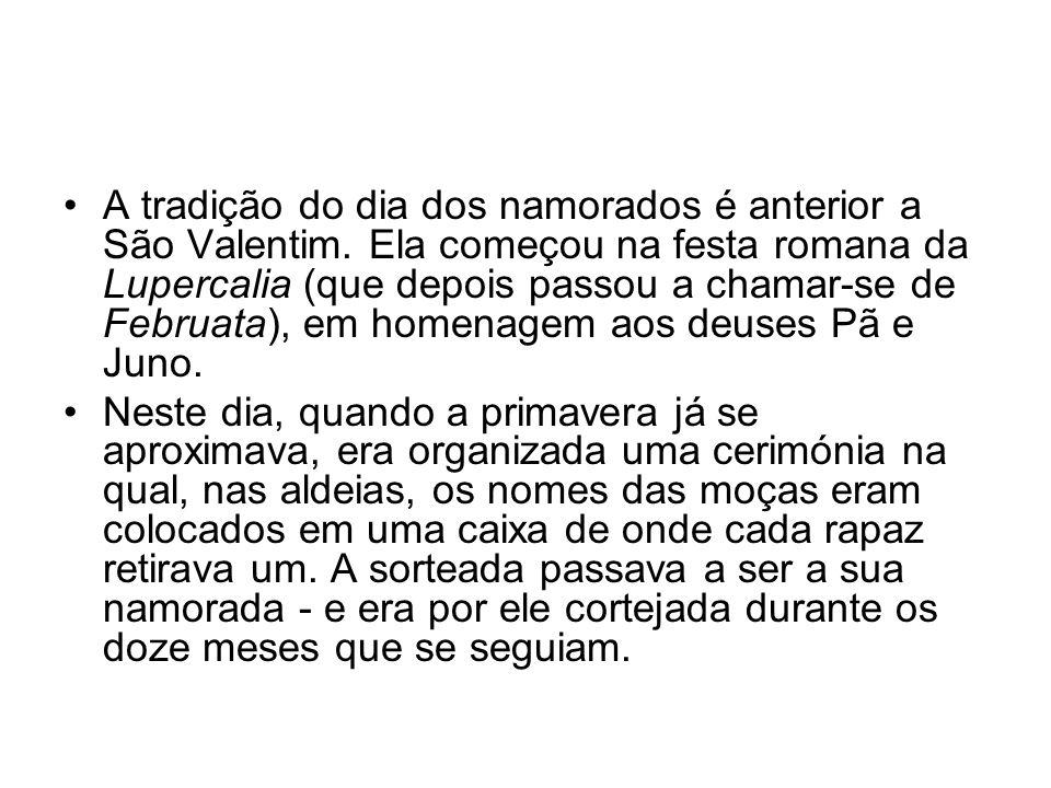 A tradição do dia dos namorados é anterior a São Valentim. Ela começou na festa romana da Lupercalia (que depois passou a chamar-se de Februata), em h