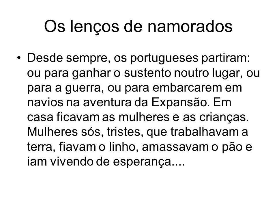 Os lenços de namorados Desde sempre, os portugueses partiram: ou para ganhar o sustento noutro lugar, ou para a guerra, ou para embarcarem em navios n