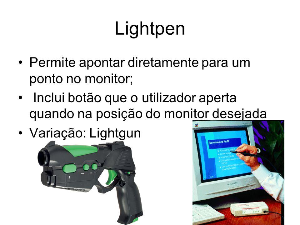 Lightpen Permite apontar diretamente para um ponto no monitor; Inclui botão que o utilizador aperta quando na posição do monitor desejada Variação: Li