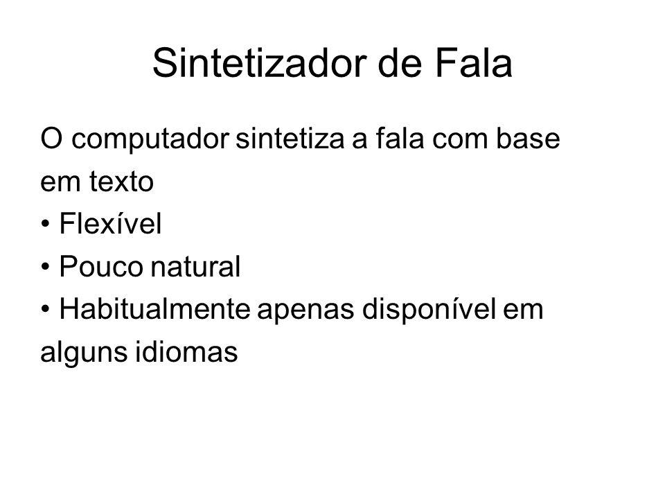 Sintetizador de Fala O computador sintetiza a fala com base em texto Flexível Pouco natural Habitualmente apenas disponível em alguns idiomas