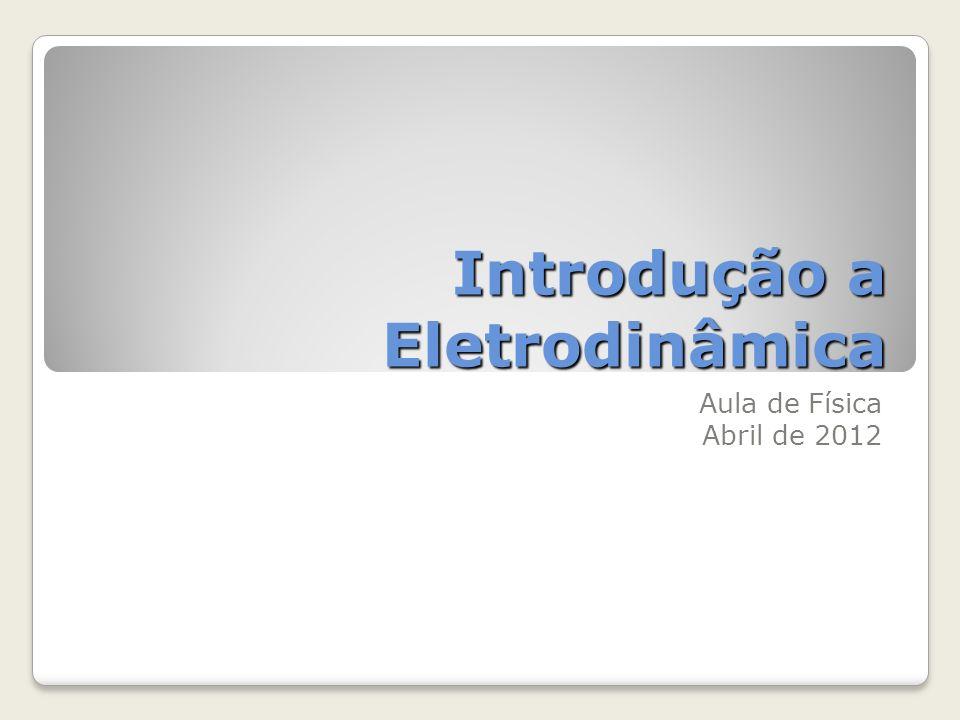 Introdução a Eletrodinâmica Aula de Física Abril de 2012