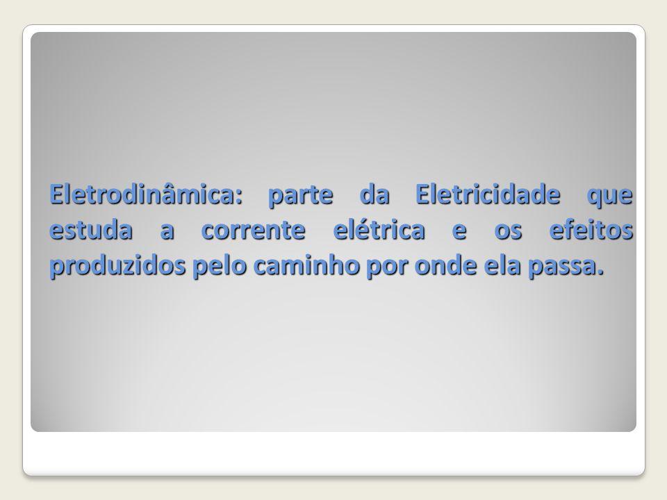 Eletrodinâmica: parte da Eletricidade que estuda a corrente elétrica e os efeitos produzidos pelo caminho por onde ela passa.