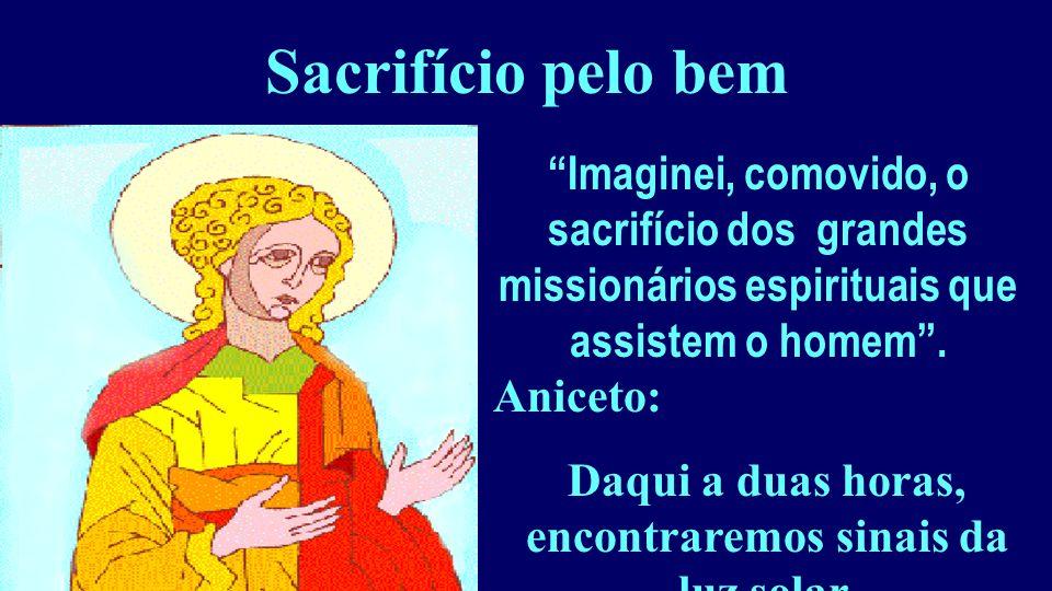 Sacrifício pelo bem Imaginei, comovido, o sacrifício dos grandes missionários espirituais que assistem o homem. Aniceto: Daqui a duas horas, encontrar