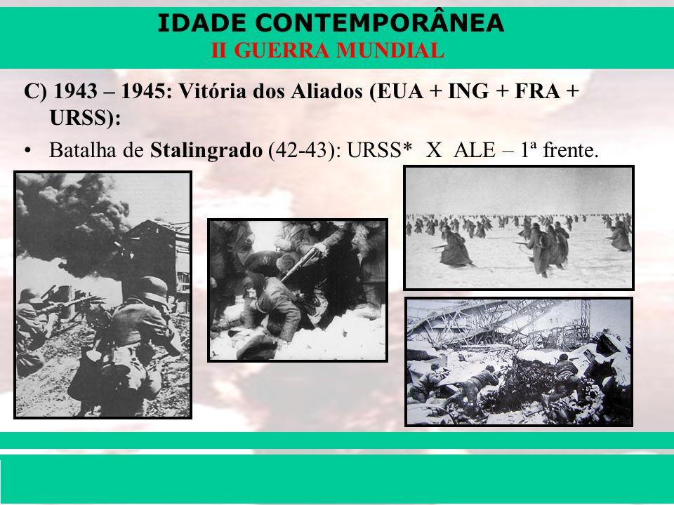 IDADE CONTEMPORÂNEA Prof. Iair iair@pop.com.br II GUERRA MUNDIAL C) 1943 – 1945: Vitória dos Aliados (EUA + ING + FRA + URSS): Batalha de Stalingrado