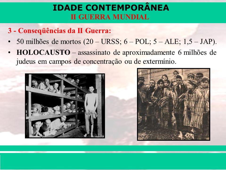 IDADE CONTEMPORÂNEA Prof. Iair iair@pop.com.br II GUERRA MUNDIAL 3 - Conseqüências da II Guerra: 50 milhões de mortos (20 – URSS; 6 – POL; 5 – ALE; 1,