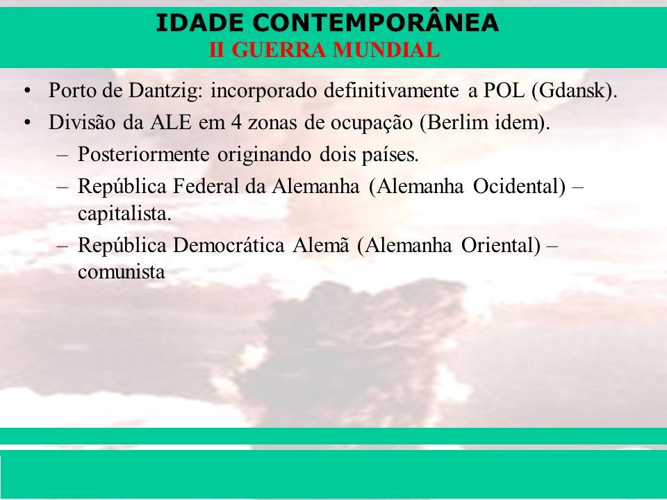IDADE CONTEMPORÂNEA Prof. Iair iair@pop.com.br II GUERRA MUNDIAL Porto de Dantzig: incorporado definitivamente a POL (Gdansk). Divisão da ALE em 4 zon