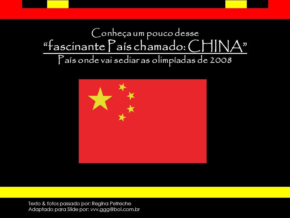 Conheça um pouco desse fascinante País chamado: CHINA País onde vai sediar as olimpíadas de 2008 Texto & fotos passado por: Regina Petreche Adaptado para Slide por: vvv.ggg@bol.com.br