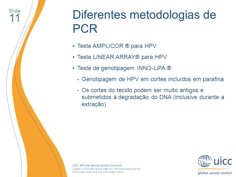 UICC HPV and Cervical Cancer Curriculum Chapter 2.d. Screening and diagnosis - HPV analysis and typing Prof. Suzanne Garland, MD; Prof. Sepehr Tabrizi