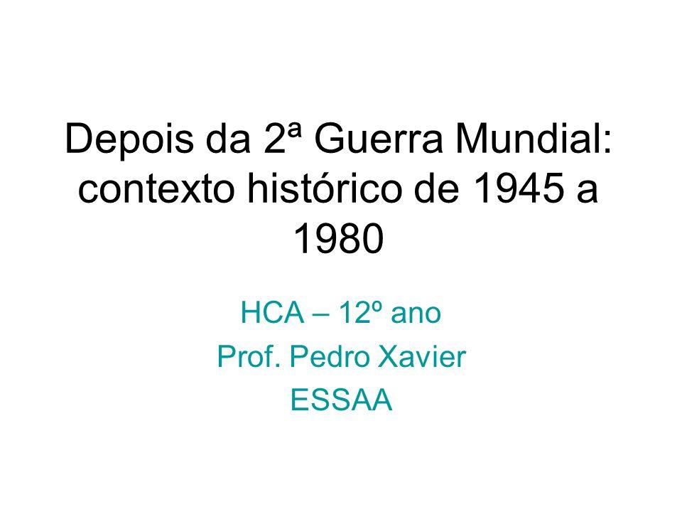 Depois da 2ª Guerra Mundial: contexto histórico de 1945 a 1980 HCA – 12º ano Prof. Pedro Xavier ESSAA