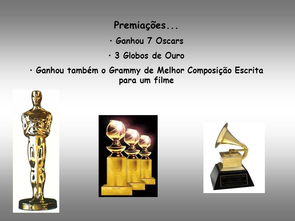 Premiações... Ganhou 7 Oscars 3 Globos de Ouro Ganhou também o Grammy de Melhor Composição Escrita para um filme