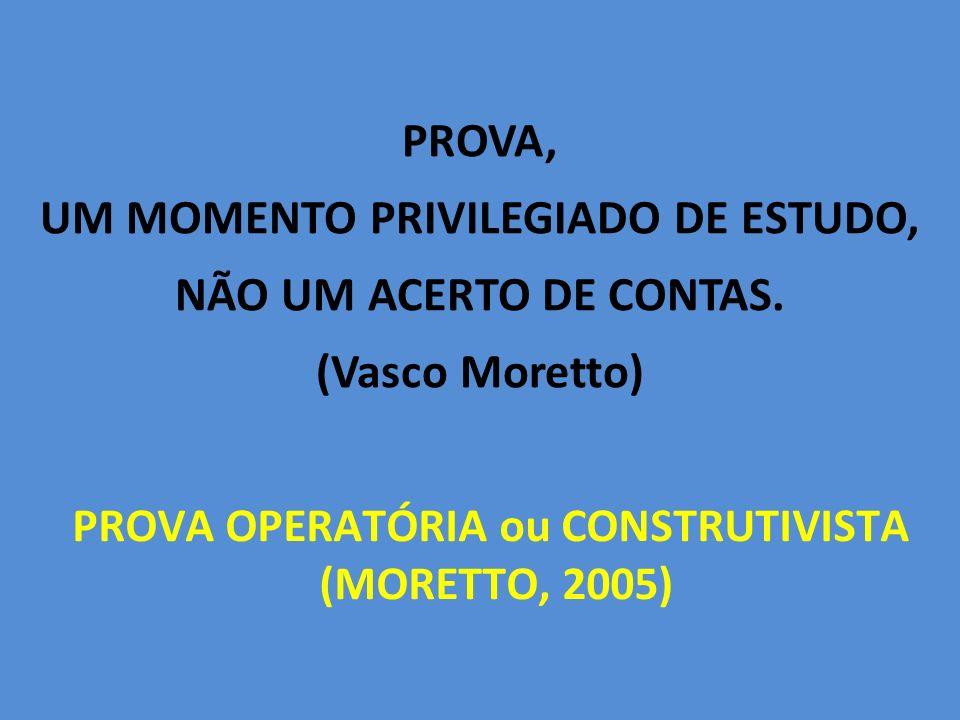 PROVA, UM MOMENTO PRIVILEGIADO DE ESTUDO, NÃO UM ACERTO DE CONTAS. (Vasco Moretto) PROVA OPERATÓRIA ou CONSTRUTIVISTA (MORETTO, 2005)