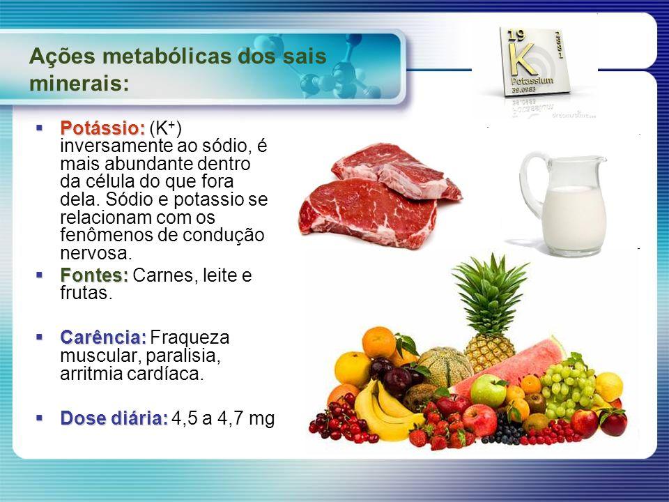 Ações metabólicas dos sais minerais: Potássio: Potássio: (K + ) inversamente ao sódio, é mais abundante dentro da célula do que fora dela. Sódio e pot