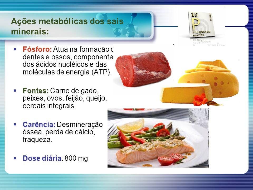 Ações metabólicas dos sais minerais: Fósforo: Fósforo: Atua na formação de dentes e ossos, componente dos ácidos nucléicos e das moléculas de energia