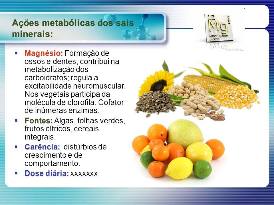 Ações metabólicas dos sais minerais: Magnésio: Magnésio: Formação de ossos e dentes, contribui na metabolização dos carboidratos; regula a excitabilid