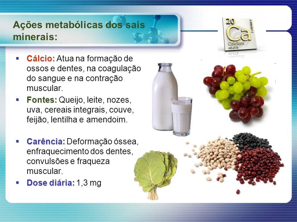 Ações metabólicas dos sais minerais: Cálcio: Cálcio: Atua na formação de ossos e dentes, na coagulação do sangue e na contração muscular. Fontes: Font