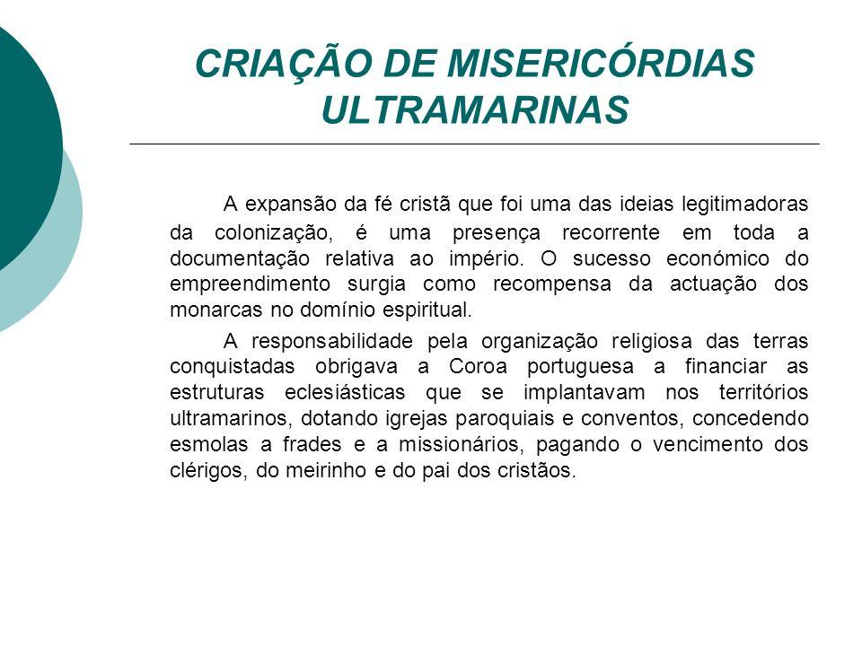 CRIAÇÃO DE MISERICÓRDIAS ULTRAMARINAS A expansão da fé cristã que foi uma das ideias legitimadoras da colonização, é uma presença recorrente em toda a