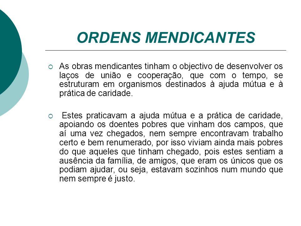 ORDENS MENDICANTES As obras mendicantes tinham o objectivo de desenvolver os laços de união e cooperação, que com o tempo, se estruturam em organismos