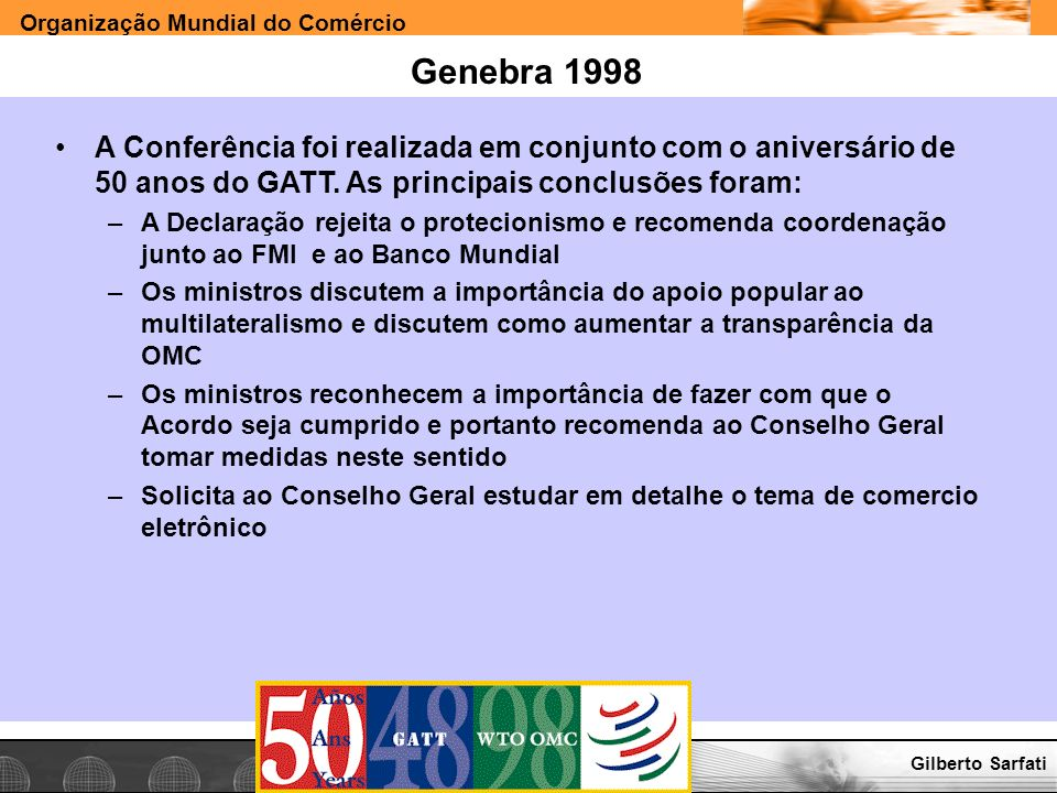 Organização Mundial do Comércio www.e-deliver.com.brGilberto Sarfati Genebra 1998 A Conferência foi realizada em conjunto com o aniversário de 50 anos