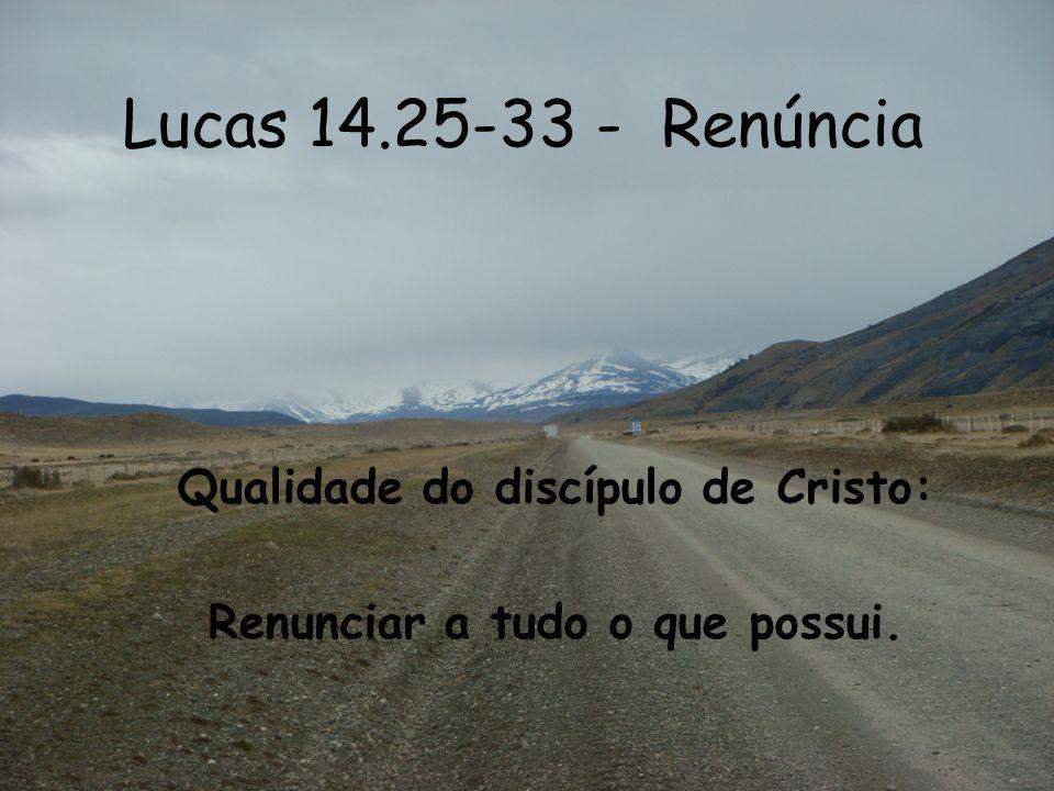 Lucas 14.25-33 - Renúncia Qualidade do discípulo de Cristo: Renunciar a tudo o que possui.