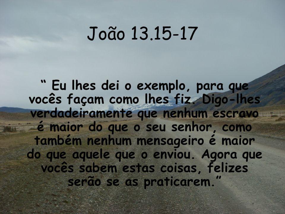 João 13.15-17 Eu lhes dei o exemplo, para que vocês façam como lhes fiz. Digo-lhes verdadeiramente que nenhum escravo é maior do que o seu senhor, com