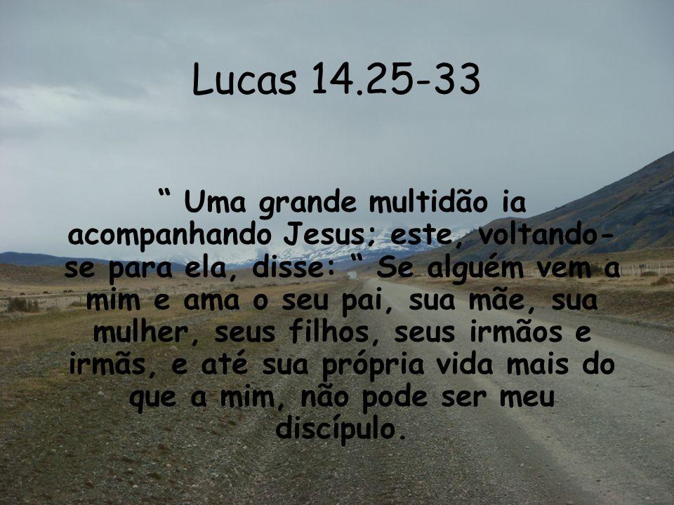 Lucas 14.25-33 Uma grande multidão ia acompanhando Jesus; este, voltando- se para ela, disse: Se alguém vem a mim e ama o seu pai, sua mãe, sua mulher