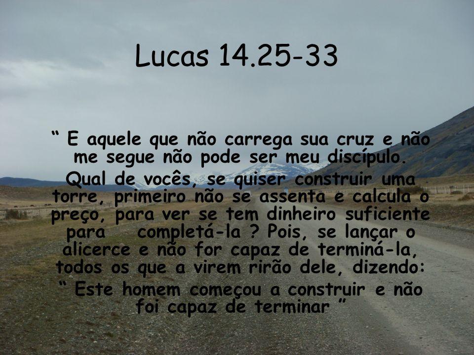 Lucas 14.25-33 E aquele que não carrega sua cruz e não me segue não pode ser meu discípulo. Qual de vocês, se quiser construir uma torre, primeiro não