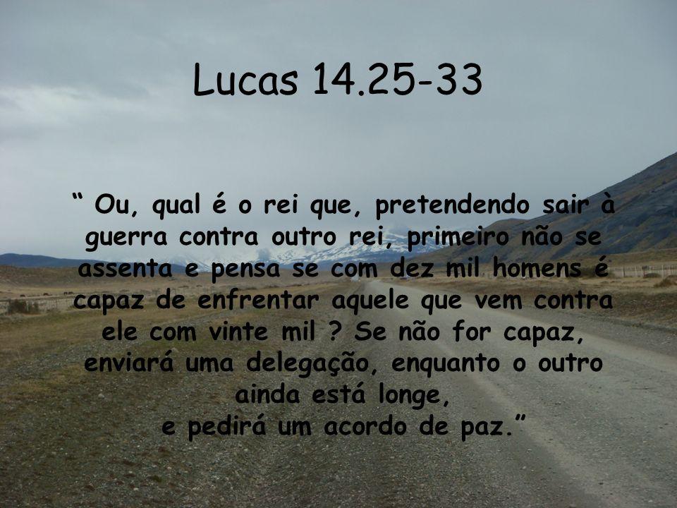 Lucas 14.25-33 Ou, qual é o rei que, pretendendo sair à guerra contra outro rei, primeiro não se assenta e pensa se com dez mil homens é capaz de enfr
