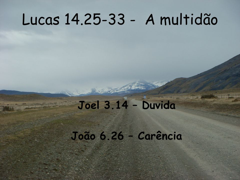 Lucas 14.25-33 - A multidão Joel 3.14 – Duvida João 6.26 – Carência