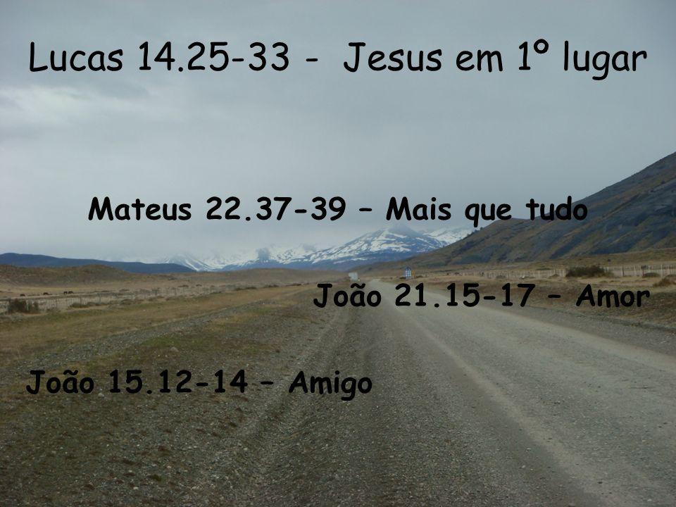 Lucas 14.25-33 - Jesus em 1º lugar Mateus 22.37-39 – Mais que tudo João 21.15-17 – Amor João 15.12-14 – Amigo