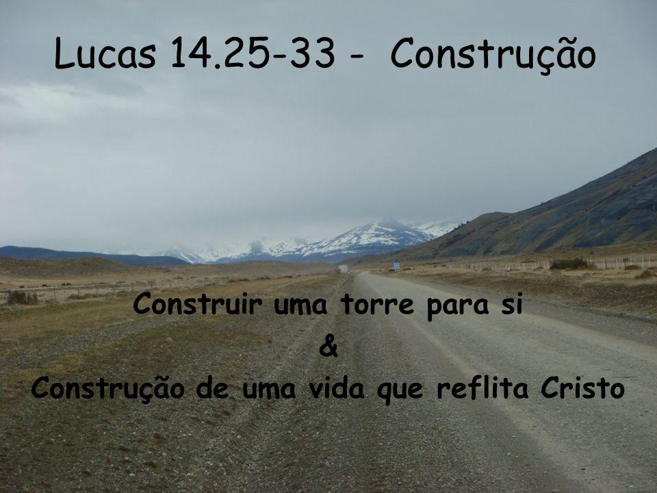 Lucas 14.25-33 - Construção Construir uma torre para si & Construção de uma vida que reflita Cristo