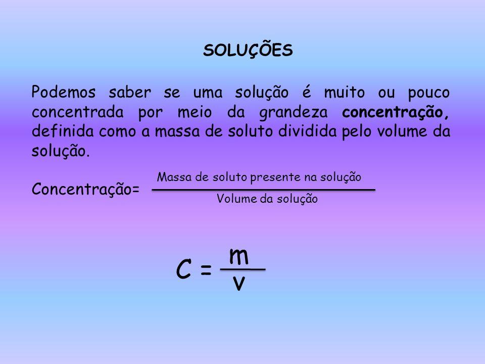 SOLUÇÕES Podemos saber se uma solução é muito ou pouco concentrada por meio da grandeza concentração, definida como a massa de soluto dividida pelo volume da solução.