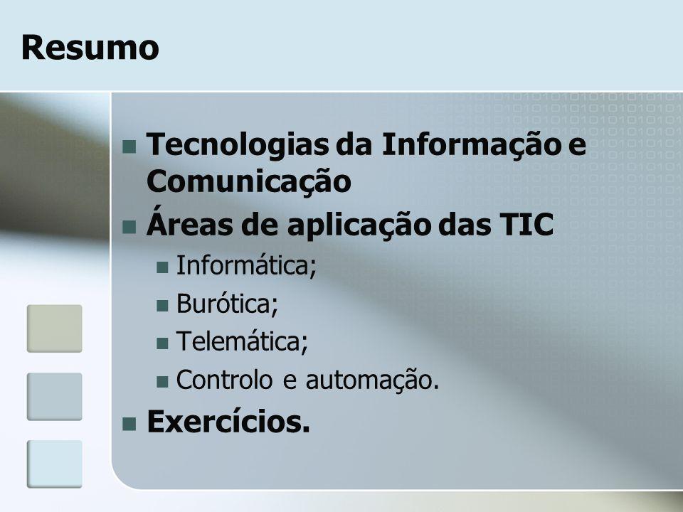 Resumo Tecnologias da Informação e Comunicação Áreas de aplicação das TIC Informática; Burótica; Telemática; Controlo e automação. Exercícios.