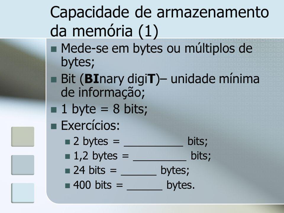 Capacidade de armazenamento da memória (1) Mede-se em bytes ou múltiplos de bytes; Bit (BInary digiT)– unidade mínima de informação; 1 byte = 8 bits;
