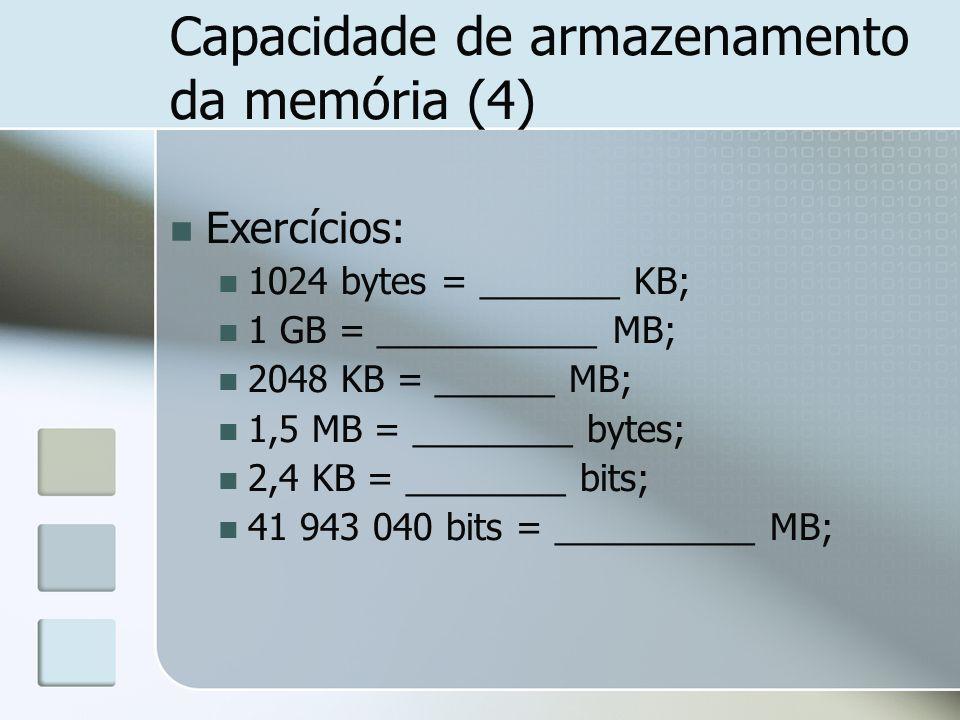 Capacidade de armazenamento da memória (4) Exercícios: 1024 bytes = _______ KB; 1 GB = ___________ MB; 2048 KB = ______ MB; 1,5 MB = ________ bytes; 2