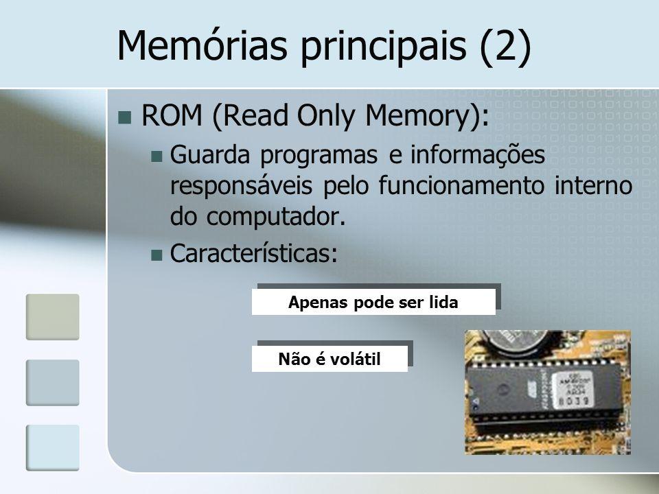 Memórias principais (2) ROM (Read Only Memory): Guarda programas e informações responsáveis pelo funcionamento interno do computador. Características: