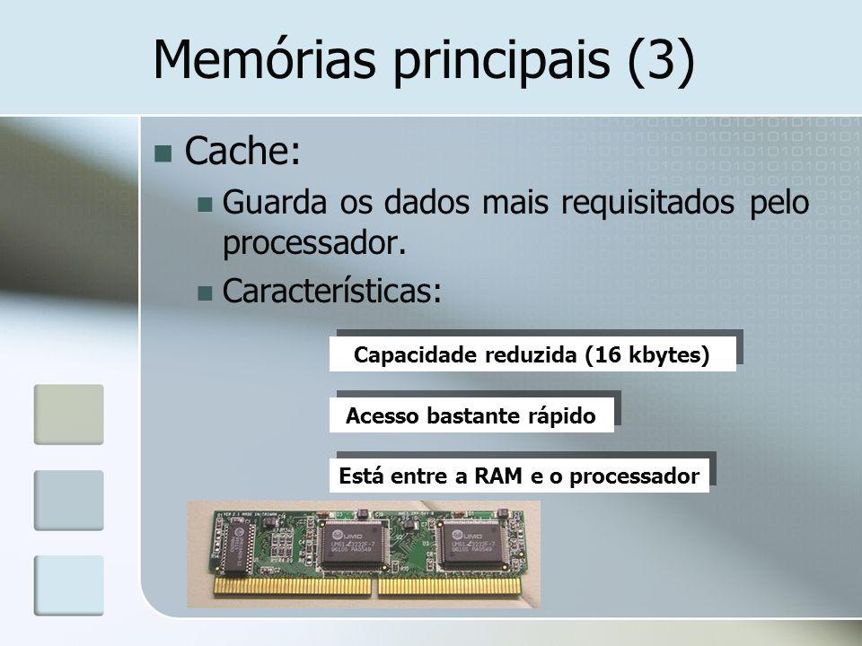 Memórias principais (3) Cache: Guarda os dados mais requisitados pelo processador. Características: Capacidade reduzida (16 kbytes) Acesso bastante rá