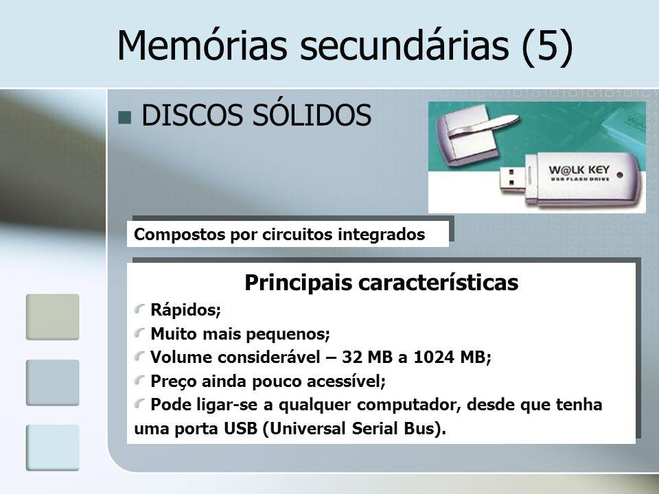 Memórias secundárias (5) DISCOS SÓLIDOS Compostos por circuitos integrados Principais características Rápidos; Muito mais pequenos; Volume consideráve