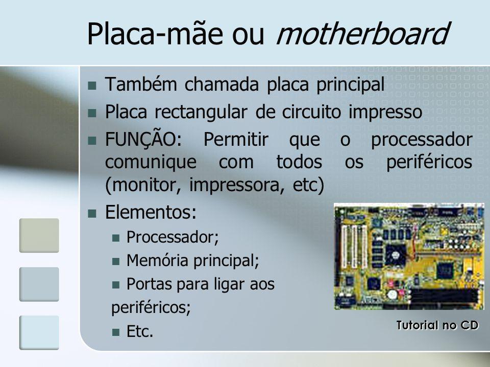 Placa-mãe ou motherboard Também chamada placa principal Placa rectangular de circuito impresso FUNÇÃO: Permitir que o processador comunique com todos