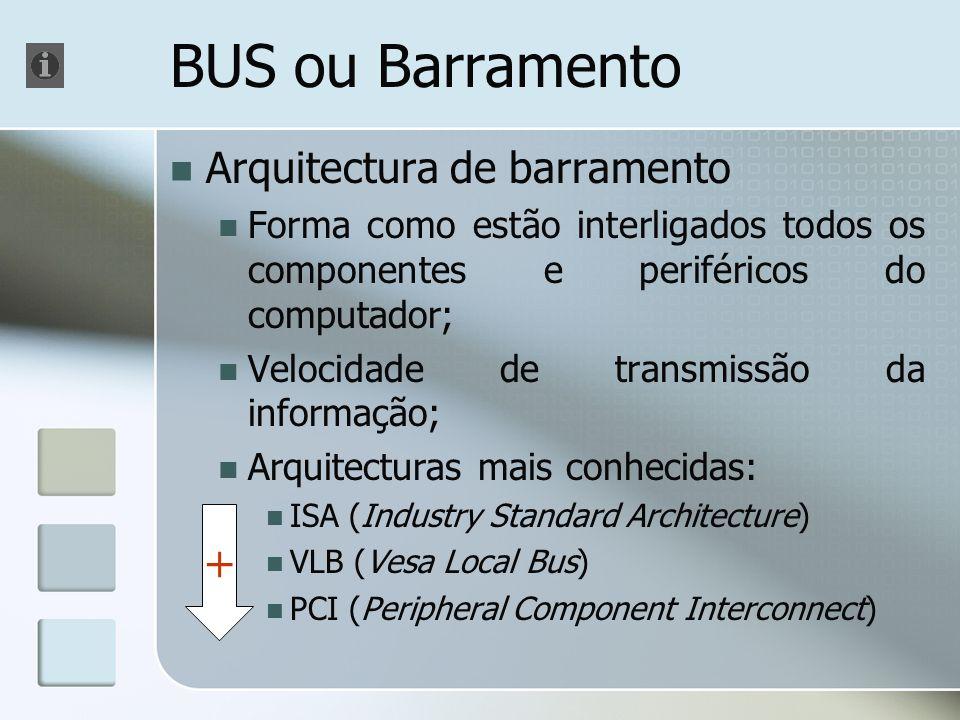 BUS ou Barramento Arquitectura de barramento Forma como estão interligados todos os componentes e periféricos do computador; Velocidade de transmissão