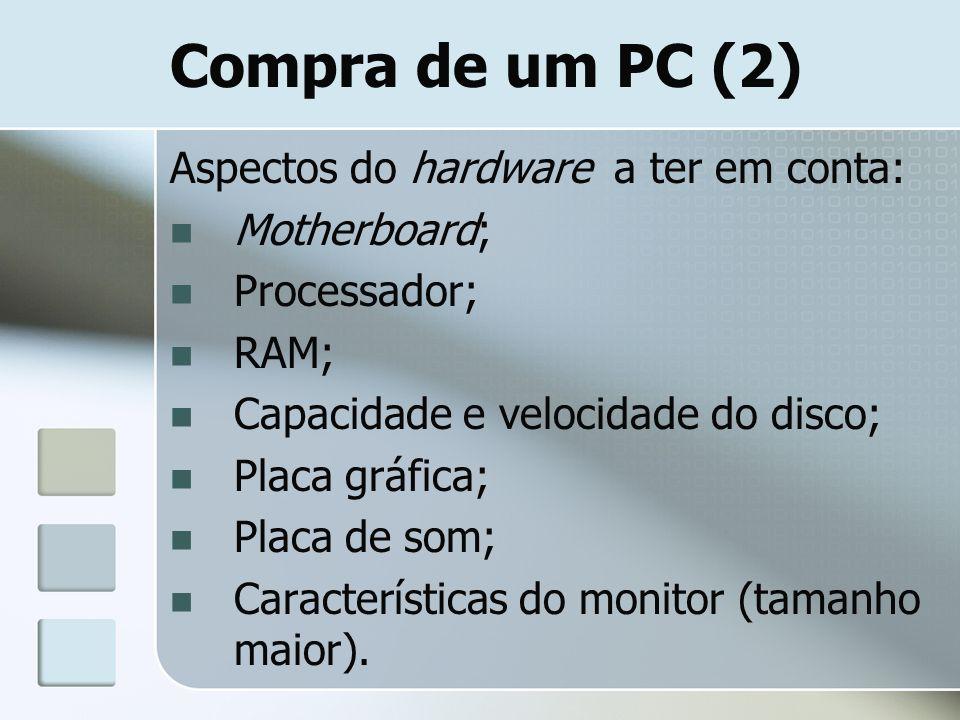 Compra de um PC (2) Aspectos do hardware a ter em conta: Motherboard; Processador; RAM; Capacidade e velocidade do disco; Placa gráfica; Placa de som;