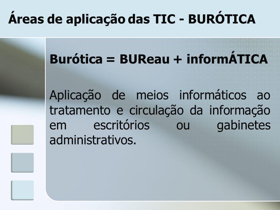 Áreas de aplicação das TIC - BURÓTICA Burótica = BUReau + informÁTICA Aplicação de meios informáticos ao tratamento e circulação da informação em escr