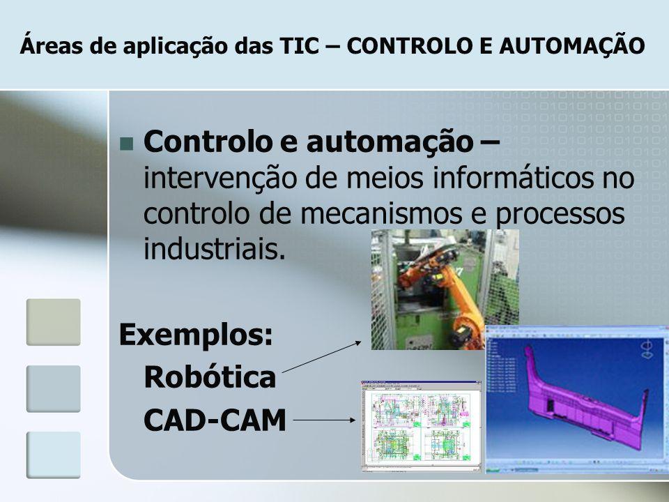 Áreas de aplicação das TIC – CONTROLO E AUTOMAÇÃO Controlo e automação – intervenção de meios informáticos no controlo de mecanismos e processos indus