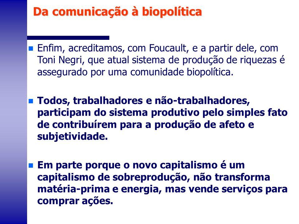 n Enfim, acreditamos, com Foucault, e a partir dele, com Toni Negri, que atual sistema de produção de riquezas é assegurado por uma comunidade biopolí